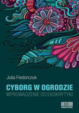 Okładka książki/ebooka Cyborg w ogrodzie. Wprowadzenie do ekokrytyki