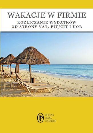 Okładka książki/ebooka Wakacje w firmie - rozliczanie wydatków od strony VAT, PIT/CIT i UOR