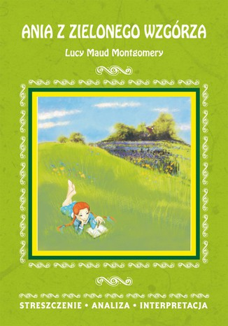 Okładka książki/ebooka Ania z Zielonego Wzgórza Lucy Maud Montgomery. Streszczenie, analiza, interpretacja. Streszczenie, analiza, interpretacja