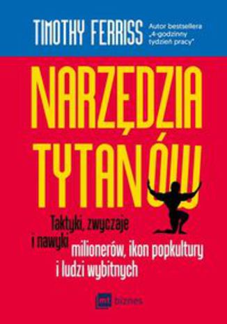 Okładka książki Narzędzia tytanów. Taktyki, zwyczaje i nawyki milionerów, ikon popkultury i ludzi wybitnych
