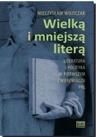 Okładka książki/ebooka Wielką i mniejszą literą. Literatura i polityka w pierwszym ćwierćwieczu PRL