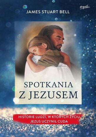 Okładka książki/ebooka Spotkania z Jezusem. Historie ludzi, w których życiu Jezus uczynił cuda