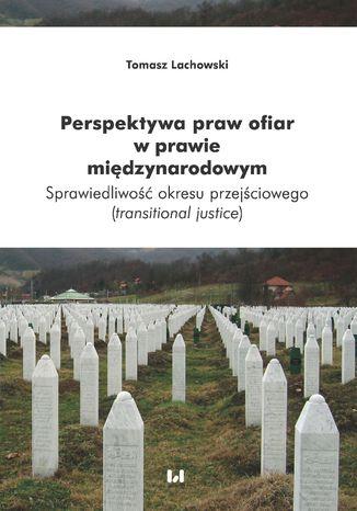 Okładka książki/ebooka Perspektywa praw ofiar w prawie międzynarodowym. Sprawiedliwość okresu przejściowego (transitional justice)