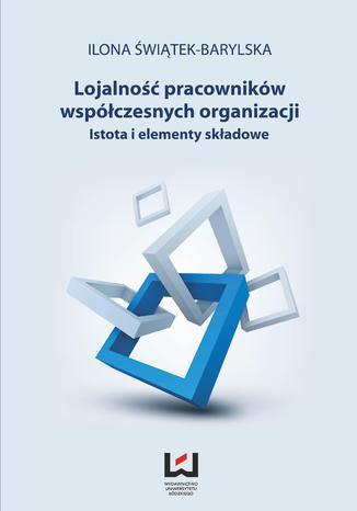 Okładka książki/ebooka Lojalność pracowników współczesnych organizacji. Istota i elementy składowe