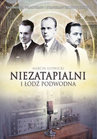 Okładka książki/ebooka Niezatapialni i Łódź Podwodna. Kazimierz, Władysław i Stanisław Rodowiczowie