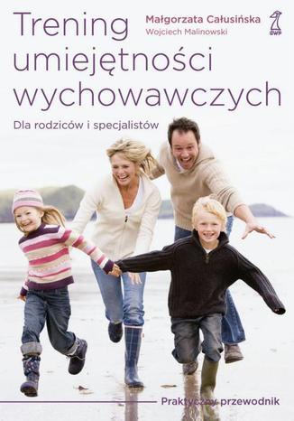 Okładka książki/ebooka Trening umiejętności wychowawczych. Praktyczny przewodnik dla rodziców i terapeutów