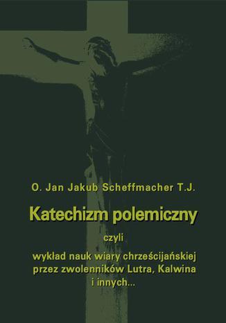 Okładka książki/ebooka Katechizm polemiczny czyli wykład nauk wiary chrześcijańskiej przez zwolenników Lutra, Kalwina i innych z nimi spokrewnionych zaprzeczanych lub przekształcanych