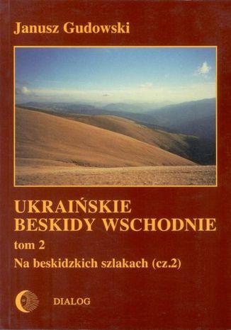 Okładka książki/ebooka Ukraińskie Beskidy Wschodnie Tom II. Na beskidzkich szlakach. Część 2