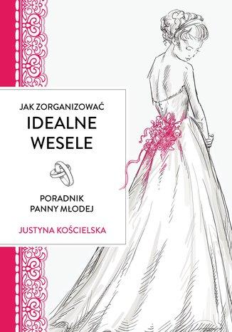 Okładka książki/ebooka Jak zorganizować idealne wesele. Poradnik panny młodej