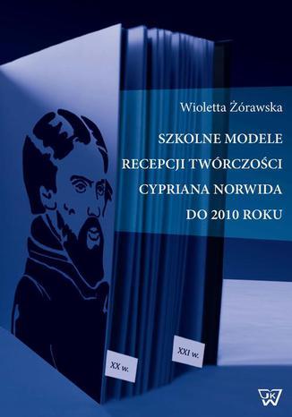 Okładka książki/ebooka Szkolne modele recepcji twórczości Cypriana Norwida do 2010 roku