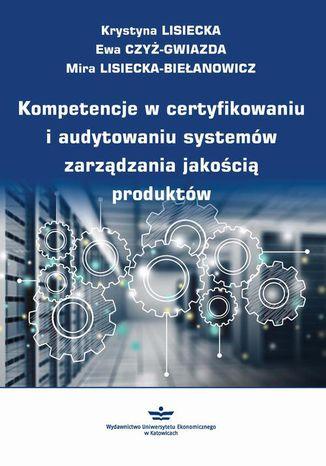 Okładka książki/ebooka Kompetencje w certyfikowaniu i audytowaniu systemów zarządzania jakością produktów