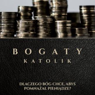 Okładka książki Bogaty Katolik - Dlaczego Bóg Chce Abyś Pomnażał Pieniądze