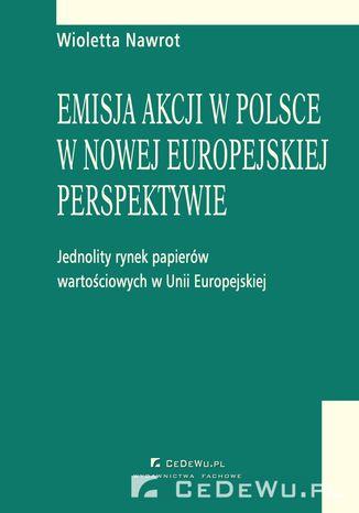 Okładka książki/ebooka Emisja akcji w Polsce w nowej europejskiej perspektywie - jednolity rynek papierów wartościowych w Unii Europejskiej. Rozdział 1. Integracja rynków papierów wartościowych w Unii Europejskiej