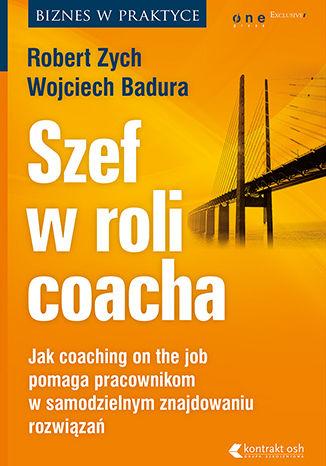 Okładka książki/ebooka Szef w roli coacha. Jak coaching on the job pomaga pracownikom w samodzielnym znajdowaniu rozwiązań