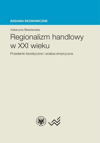 Okładka książki/ebooka Regionalizm handlowy w XXI wieku. Przesłanki teoretyczne i analiza empiryczna