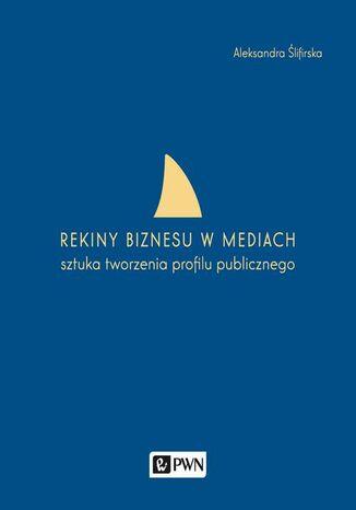 Okładka książki/ebooka Rekiny biznesu w mediach. Sztuka tworzenia profilu publicznego
