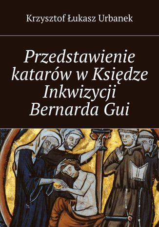 Okładka książki/ebooka Przedstawienie katarów wKsiędze Inkwizycji BernardaGui