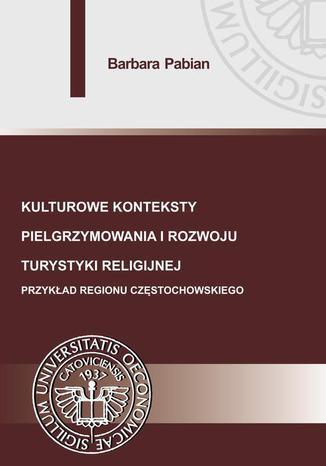 Okładka książki/ebooka Kulturowe konteksty pielgrzymowania i rozwoju turystyki religijnej. Przykład regionu częstochowskiego