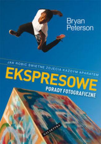 Okładka książki/ebooka Ekspresowe porady fotograficzne. Jak robić świetne zdjęcia każdym aparatem