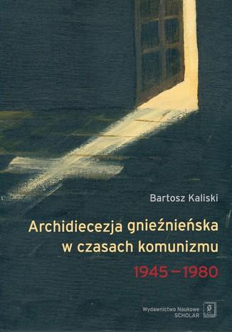 Okładka książki/ebooka Archidiecezja gnieźnieńska w czasach komunizmu 1945-1980