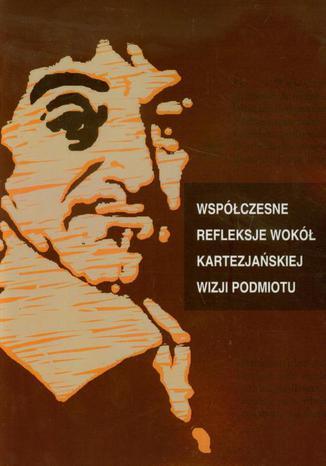 Okładka książki/ebooka Współczesne refleksje wokół kartezjańskiej wizji podmiotu