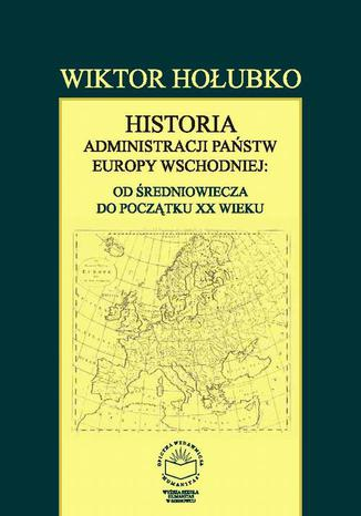 Okładka książki/ebooka Historia administracji państw Europy Wschodniej: od średniowiecza do początku XX wieku