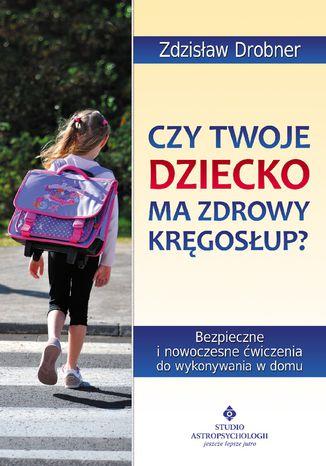 Okładka książki/ebooka Czy Twoje dziecko ma zdrowy kręgosłup? Bezpieczne ćwiczenia do stosowania w domu