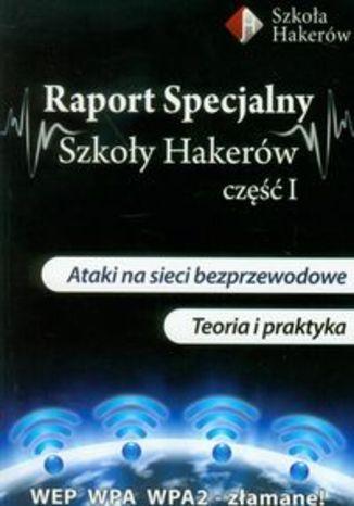 Okładka książki/ebooka Raport specjalny szkoły hakerów część 1 z płytą DVD. Ataki na sieci bezprzewodowe. Teoria i praktyka