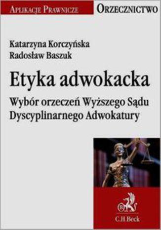Okładka książki Etyka adwokacka Wybór orzeczeń Wyższego Sądu Dyscyplinarnego Adwokatury