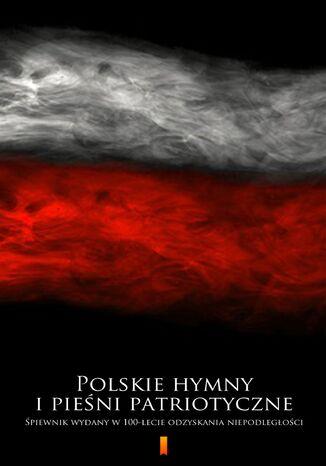 Okładka książki/ebooka Polskie hymny i pieśni patriotyczne. Śpiewnik wydany w 100-lecie odzyskania niepodległości