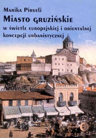Okładka książki/ebooka Miasto gruzińskie w świetle europejskiej i orientalnej koncepcji urbanistycznej