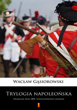 Okładka książki/ebooka Trylogia napoleońska. Huragan. Rok 1809. Szwoleżerowie gwardii
