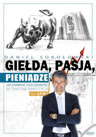 Okładka książki/ebooka Giełda, pasja, pieniądze!. Jak zamienić oszczędności w trafione inwestycje na GPW?