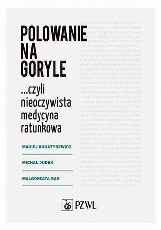 Okładka książki/ebooka Polowanie na goryle czyli nieoczywista medycyna ratunkowa