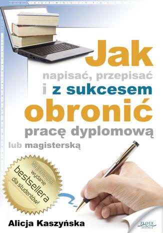 Okładka książki/ebooka Jak napisać, przepisać i z sukcesem obronić pracę dyplomową?