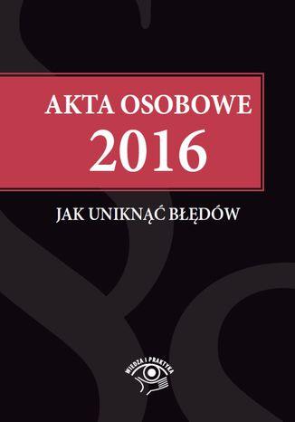 Okładka książki/ebooka Akta osobowe 2016 - jak uniknąć błędów