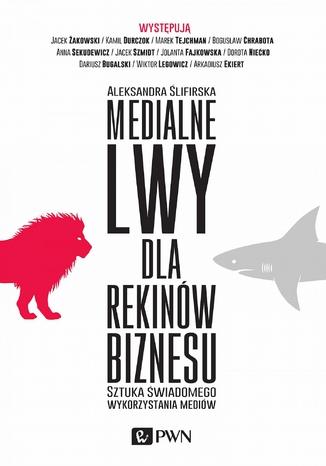 Okładka książki/ebooka Medialne lwy dla rekinów biznesu. Sztuka świadomego wykorzystania mediów.