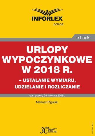 Okładka książki/ebooka Urlopy wypoczynkowe w 2018 r. - ustalanie wymiaru, udzielenia i rozliczanie