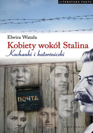 Okładka książki/ebooka Kobiety wokół Stalina. Kochanki i katorżniczki