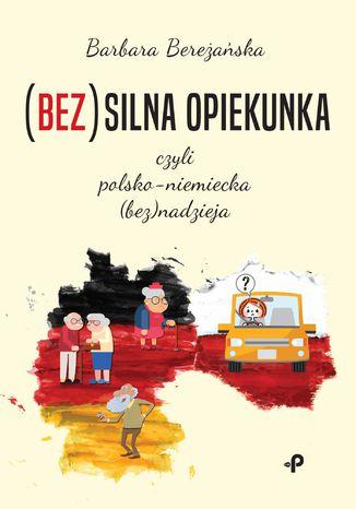 Okładka książki/ebooka (Bez)silna opiekunka, czyli polsko-niemiecka (bez)nadzieja