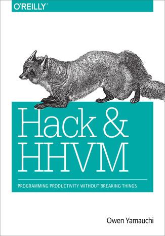 Okładka książki/ebooka Hack and HHVM. Programming Productivity Without Breaking Things