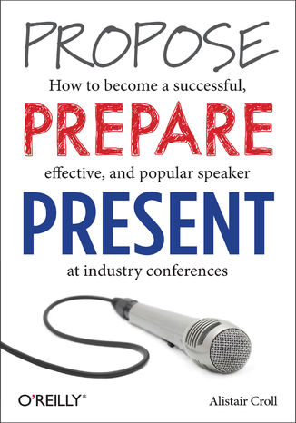 Okładka książki/ebooka Propose, Prepare, Present. How to become a successful, effective, and popular speaker at industry conferences