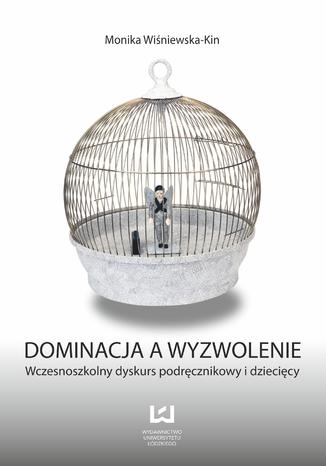 Okładka książki/ebooka Dominacja a wyzwolenie. Wczesnoszkolny dyskurs podręcznikowy i dziecięcy