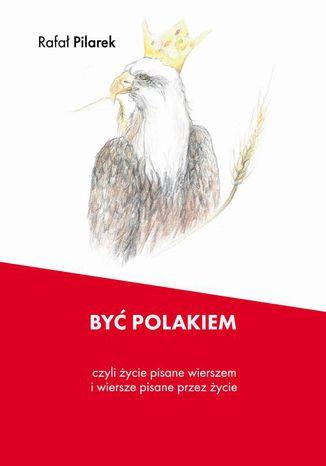 Okładka książki/ebooka Być Polakiem, czyli życie pisane wierszem i wiersze pisane przez życie