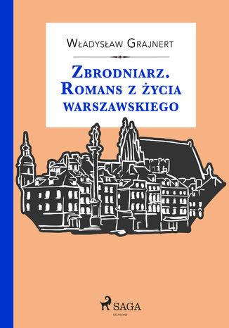 Okładka książki/ebooka Zbrodniarz. Romans z życia warszawskiego