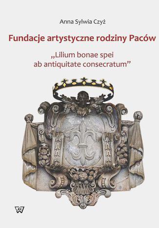 Okładka książki/ebooka Fundacje artystyczne rodziny Paców. Lillium bonae spei at antiquitate consectarum