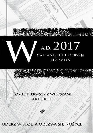 Okładka książki/ebooka W a.d. 2017 na planecie hipokryzja bez zmian. Tomik pierwszy z wierszami Art Brut