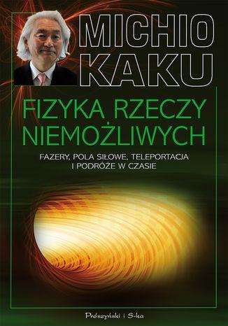 Okładka książki/ebooka Fizyka rzeczy niemożliwych. Fazery, pola siłowe, teleportacja i podróże w czasie. Fazery, pola siłowe, teleportacja i podróże w czasie