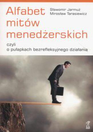 Okładka książki/ebooka Alfabet mitów menedżerskich. czyli o pułapkach bezrefleksyjnego działania