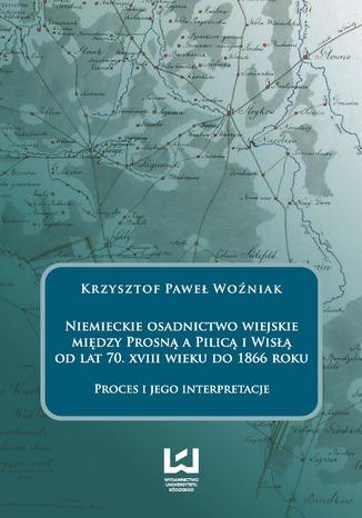 Okładka książki/ebooka Niemieckie osadnictwo wiejskie między Prosną a Pilicą i Wisłą od lat 70. XVIII wieku do 1866 roku. Proces i jego interpretacje